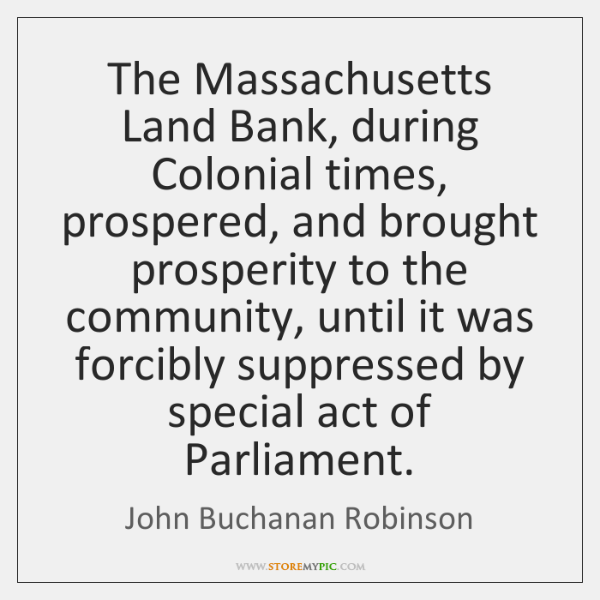 The Massachusetts Land Bank, during Colonial times, prospered, and brought prosperity to ...