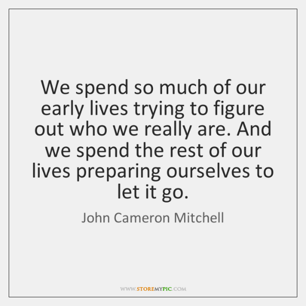 We spend so much of our early lives trying to figure out ...