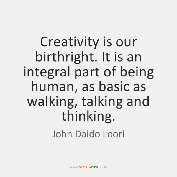 Creativity is our birthright. It is an integral part of being human, ...