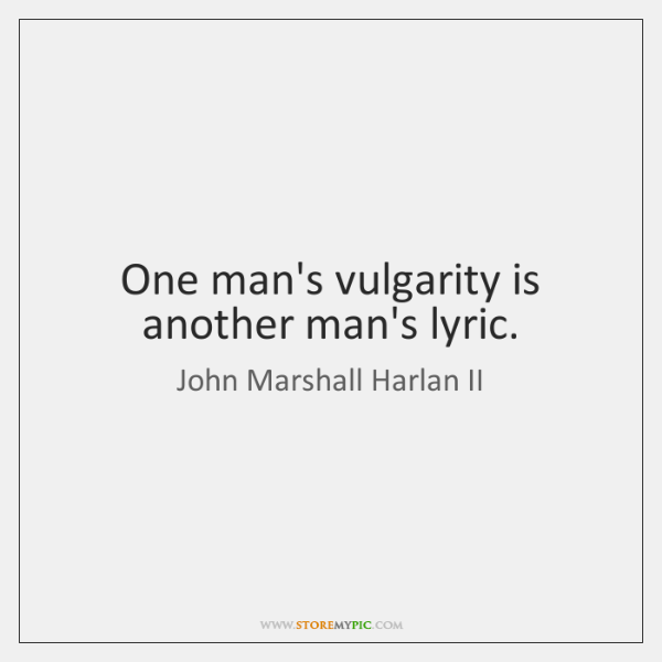 One man's vulgarity is another man's lyric.