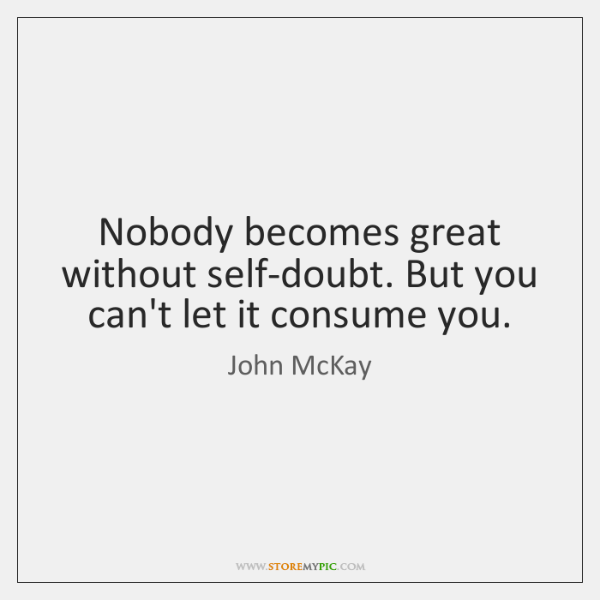 Nobody becomes great without self-doubt. But you can't let it consume you.