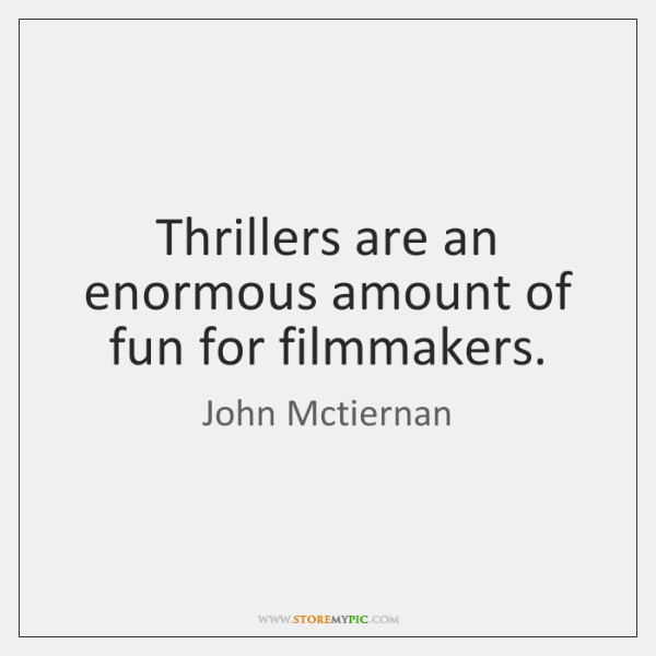 Thrillers are an enormous amount of fun for filmmakers.