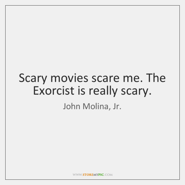 Scary movies scare me. The Exorcist is really scary.