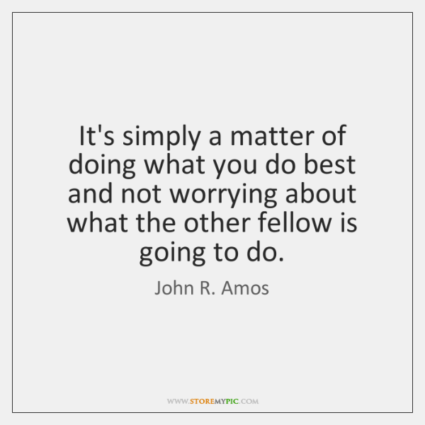 It's simply a matter of doing what you do best and not ...