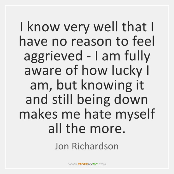 I know very well that I have no reason to feel aggrieved ...