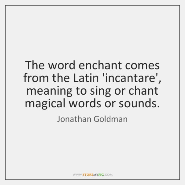 The word enchant comes from the Latin 'incantare', meaning to sing or ...
