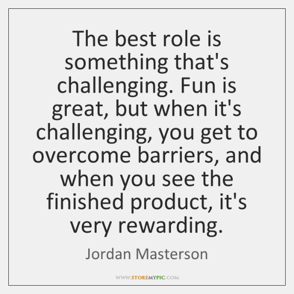 The best role is something that's challenging. Fun is great, but when ...