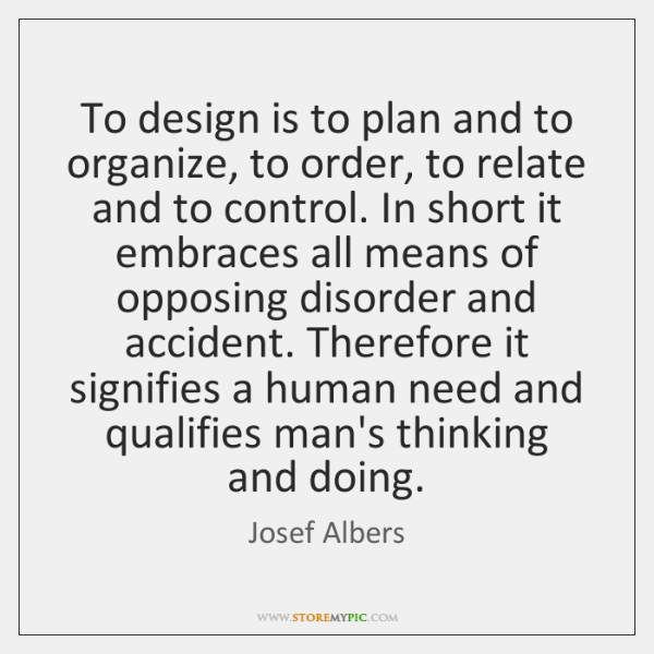 To design is to plan and to organize, to order, to relate ...