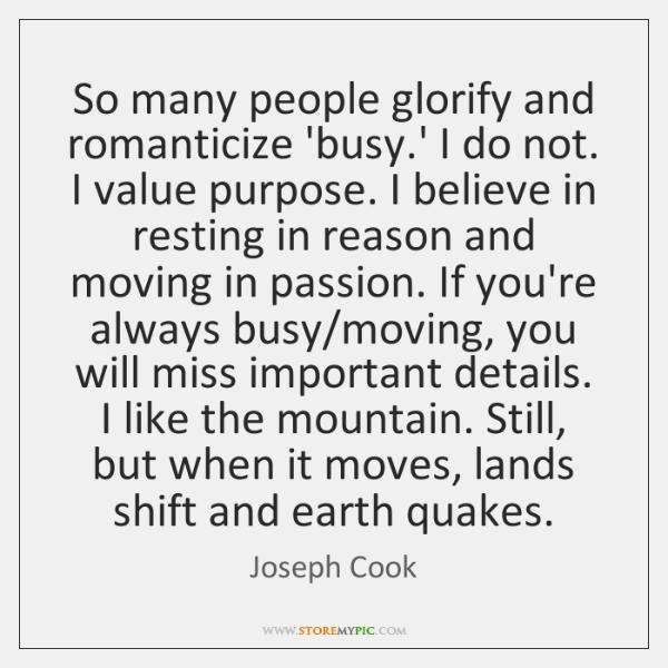 So many people glorify and romanticize 'busy.' I do not. I ...