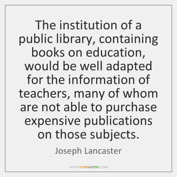 The institution of a public library, containing books on education, would be ...