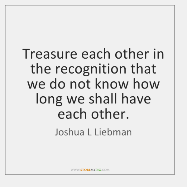 Treasure each other in the recognition that we do not know how ...