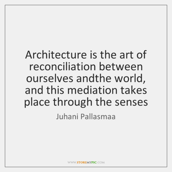 Architecture is the art of reconciliation between ourselves andthe world, and this ...