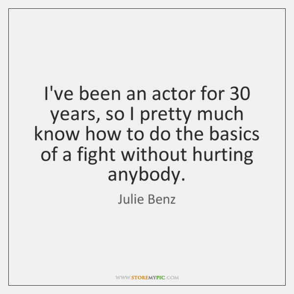 I've been an actor for 30 years, so I pretty much know how ...