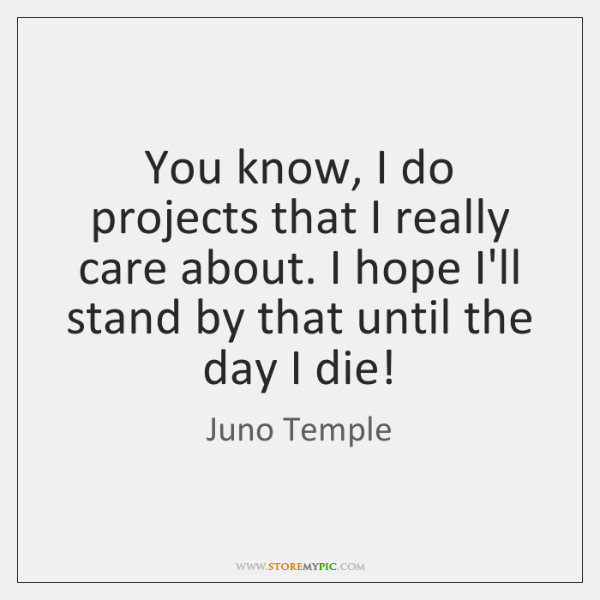You know, I do projects that I really care about. I hope ...