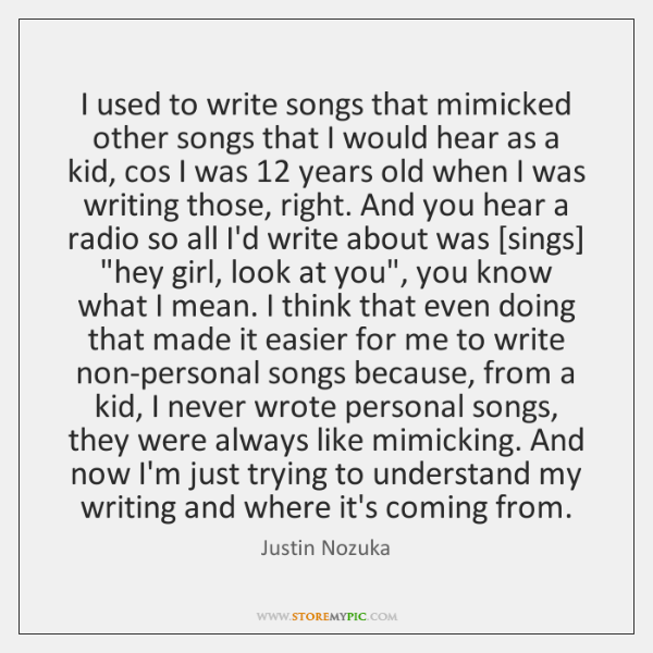 I used to write songs that mimicked other songs that I would ...