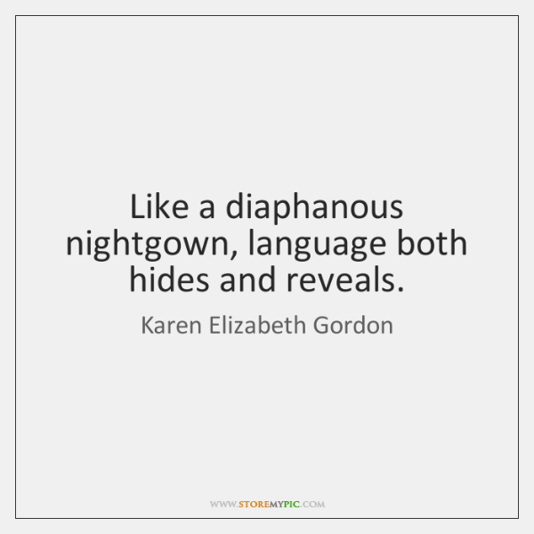 Like a diaphanous nightgown, language both hides and reveals.