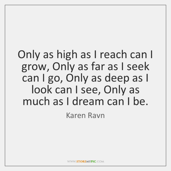 Only as high as I reach can I grow, Only as far ...