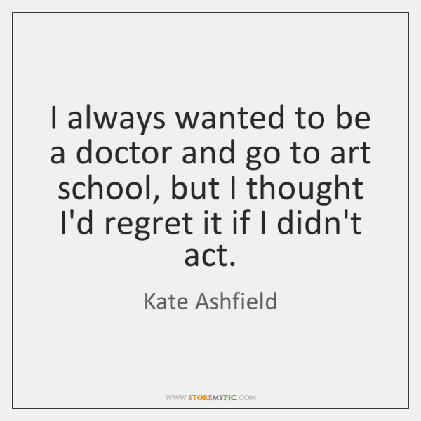 I always wanted to be a doctor and go to art school, ...