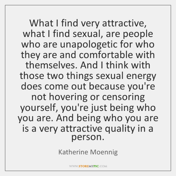 What I find very attractive, what I find sexual, are people who ...