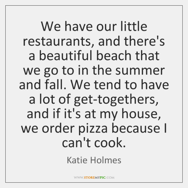 We have our little restaurants, and there's a beautiful beach that we ...