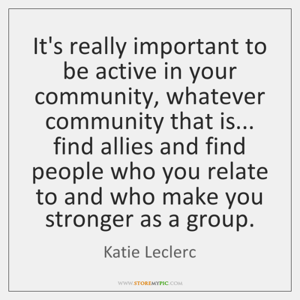 It's really important to be active in your community, whatever community that ...
