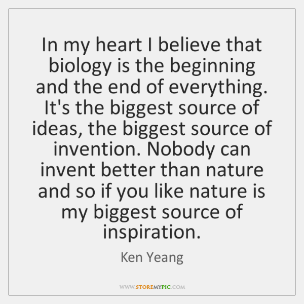 In my heart I believe that biology is the beginning and the ...