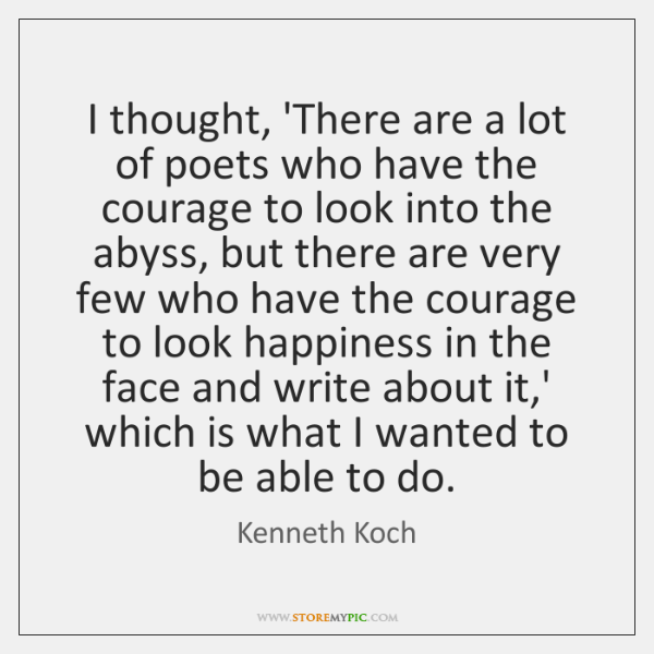 I thought, 'There are a lot of poets who have the courage ...