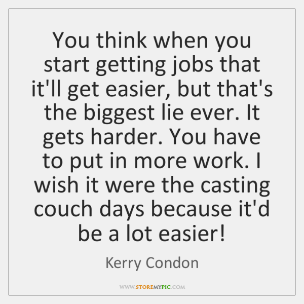 You think when you start getting jobs that it'll get easier, but ...
