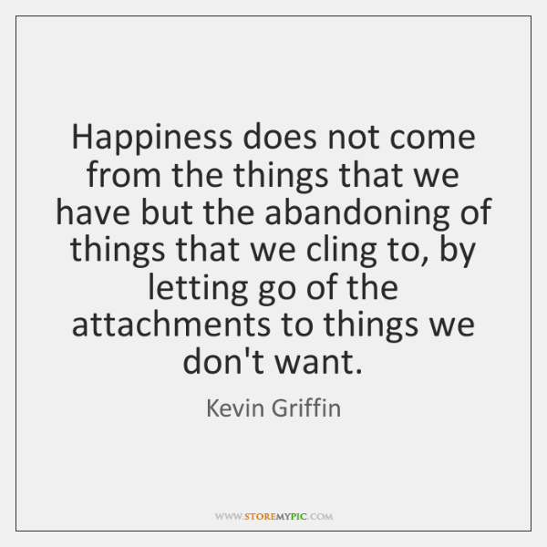 Happiness does not come from the things that we have but the ...
