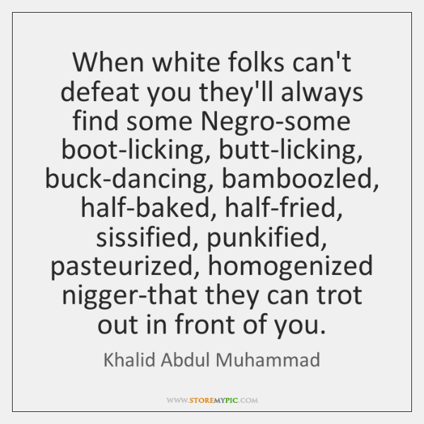 When white folks can't defeat you they'll always find some Negro-some boot-licking, ...