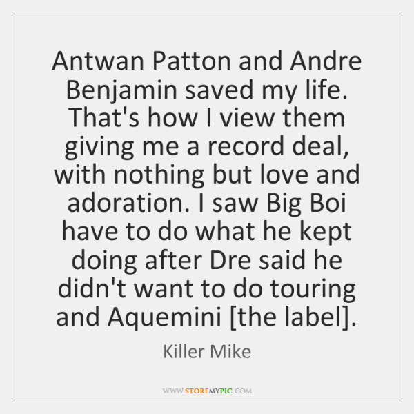 Antwan Patton and Andre Benjamin saved my life. That's how I view ...