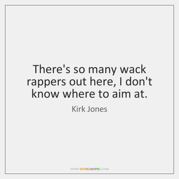 There's so many wack rappers out here, I don't know where to ...