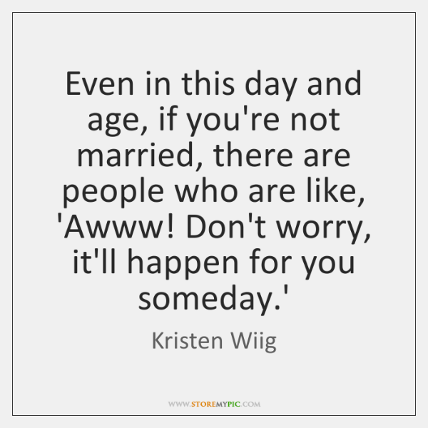 Even in this day and age, if you're not married, there are ...