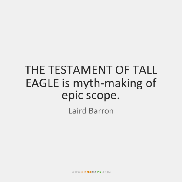 THE TESTAMENT OF TALL EAGLE is myth-making of epic scope.