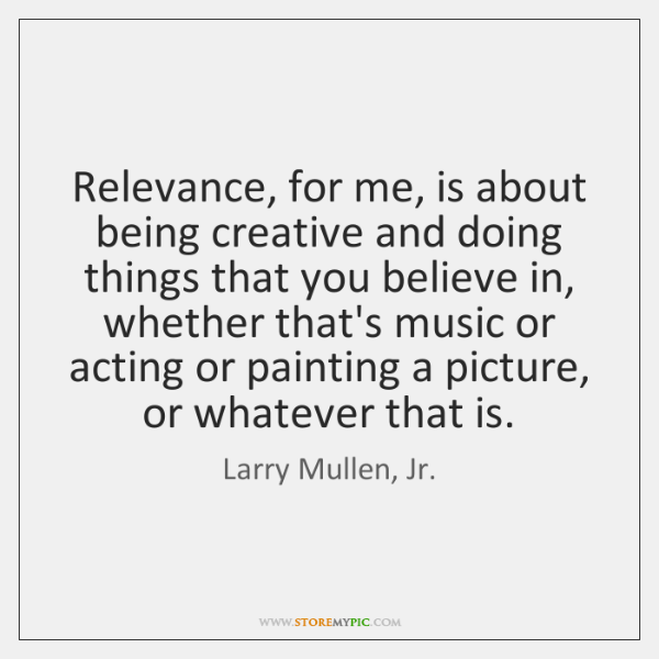 Relevance, for me, is about being creative and doing things that you ...