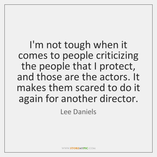 I'm not tough when it comes to people criticizing the people that ...