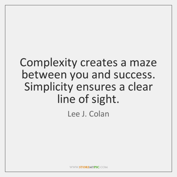 Complexity creates a maze between you and success. Simplicity ensures a clear ...