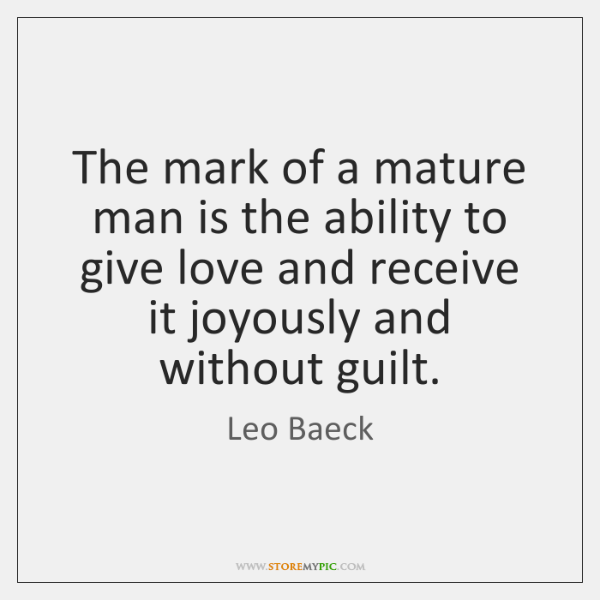 The mark of a mature man is the ability to give love ...
