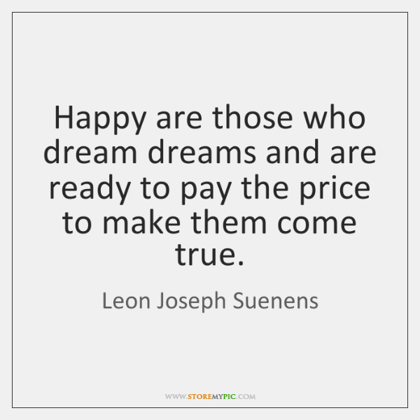 Happy are those who dream dreams and are ready to pay the ...