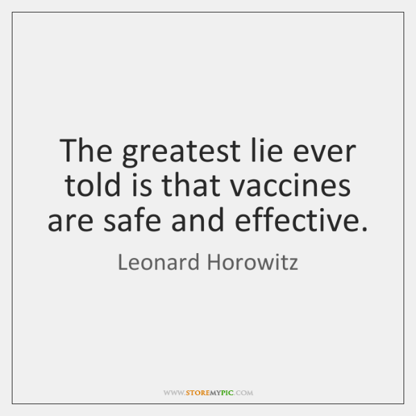 The greatest lie ever told is that vaccines are safe and effective.