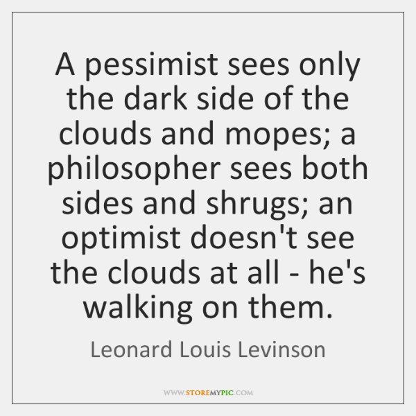 A pessimist sees only the dark side of the clouds and mopes; ...