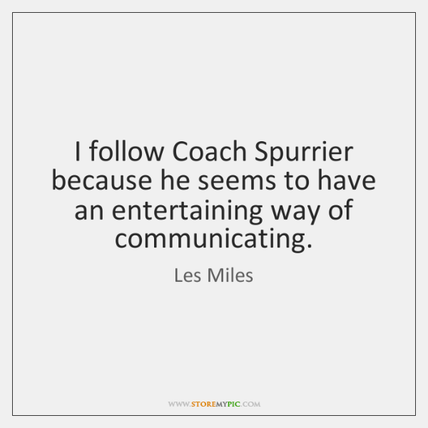 I follow Coach Spurrier because he seems to have an entertaining way ...