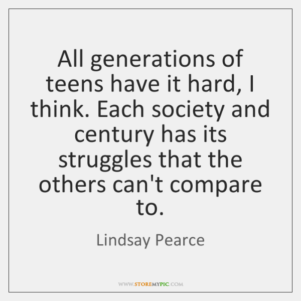 All generations of teens have it hard, I think. Each society and ...