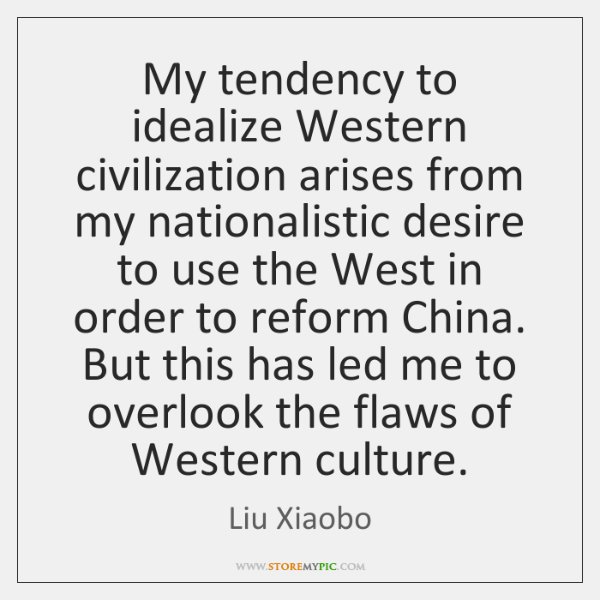 My tendency to idealize Western civilization arises from my nationalistic desire to ...