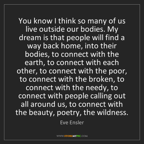Eve Ensler: You know I think so many of us live outside our bodies....