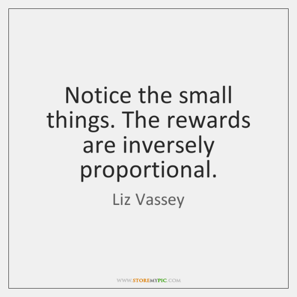 Notice the small things. The rewards are inversely proportional.