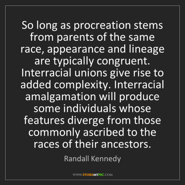 Randall Kennedy: So long as procreation stems from parents of the same...