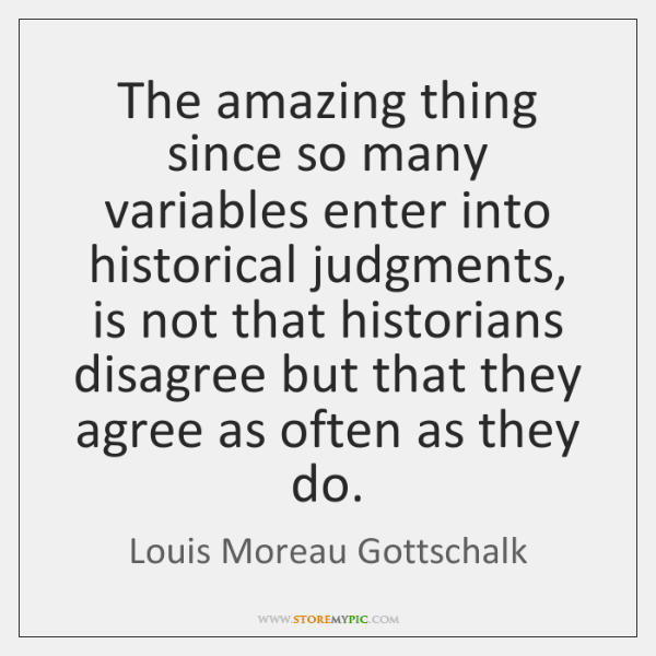 The amazing thing since so many variables enter into historical judgments, is ...