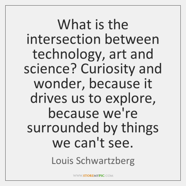 What is the intersection between technology, art and science? Curiosity and wonder, ...