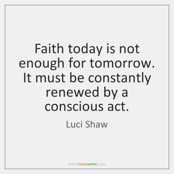 Faith today is not enough for tomorrow. It must be constantly renewed ...